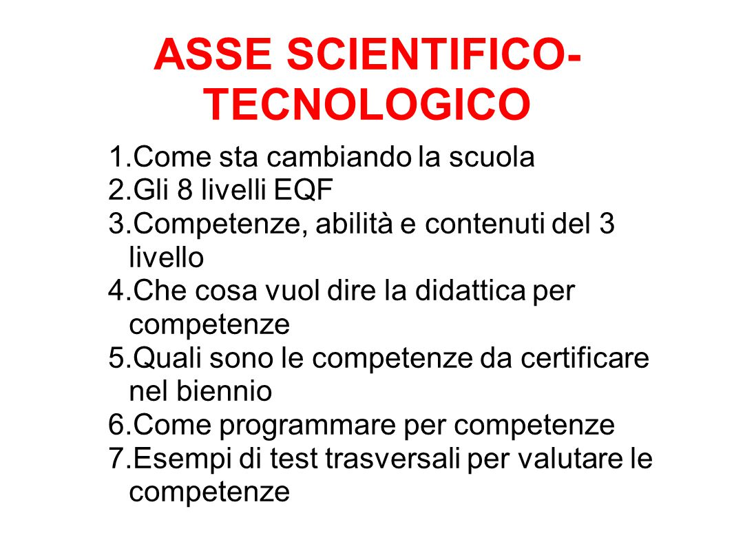ASSE SCIENTIFICO- TECNOLOGICO 1.Come sta cambiando la scuola 2.Gli 8 livelli EQF 3.Competenze, abilità e contenuti del 3 livello 4.Che cosa vuol dire la didattica per competenze 5.Quali sono le competenze da certificare nel biennio 6.Come programmare per competenze 7.Esempi di test trasversali per valutare le competenze