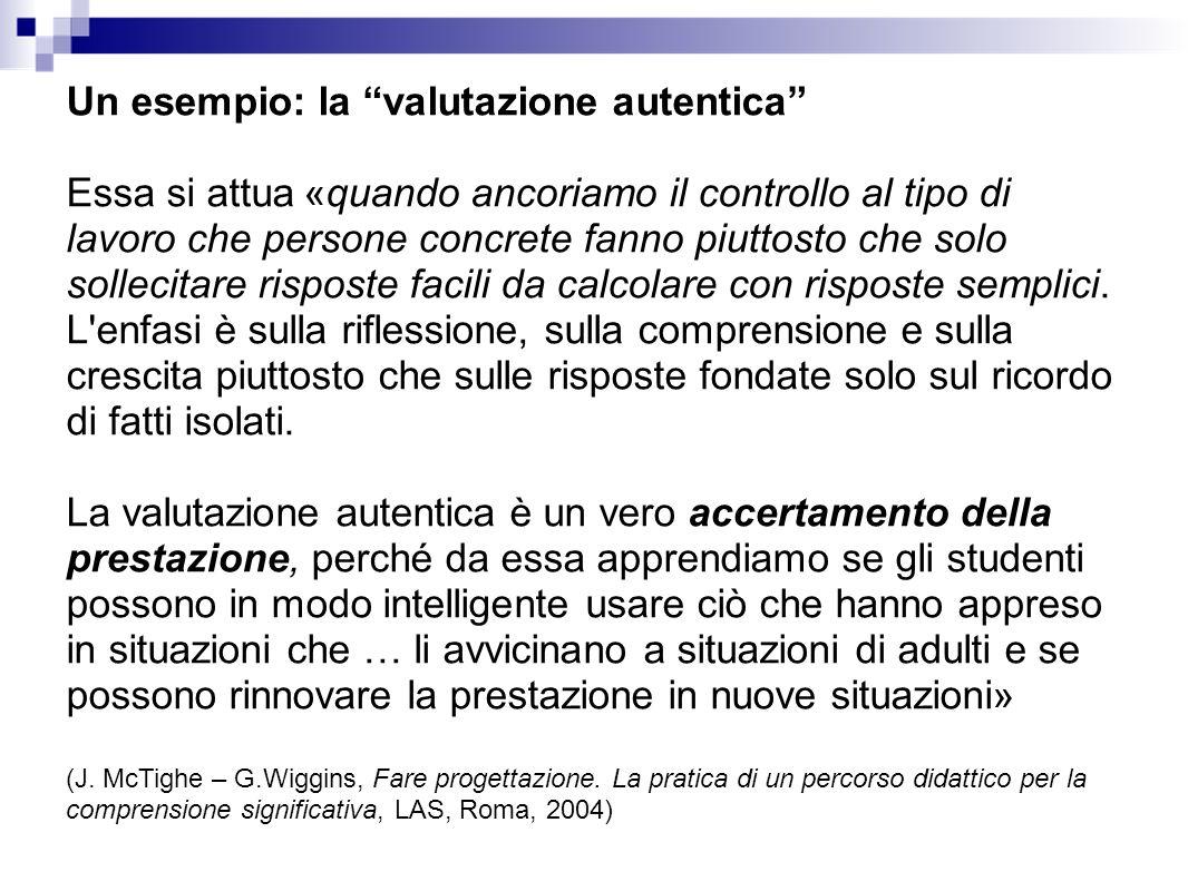 Un esempio: la valutazione autentica Essa si attua «quando ancoriamo il controllo al tipo di lavoro che persone concrete fanno piuttosto che solo sollecitare risposte facili da calcolare con risposte semplici.