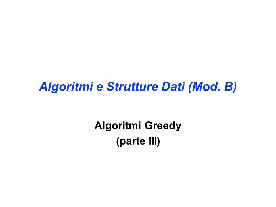 Algoritmi e Strutture Dati (Mod. B) Algoritmi Greedy (parte III)