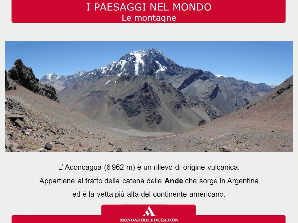 I PAESAGGI NEL MONDO Le montagne L' Aconcagua (6. 962 m) è un rilievo di origine vulcanica. Appartiene al tratto della catena delle Ande che sorge in