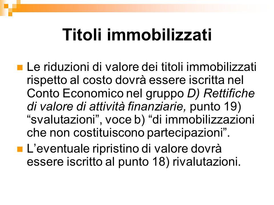 Titoli immobilizzati Le riduzioni di valore dei titoli immobilizzati rispetto al costo dovrà essere iscritta nel Conto Economico nel gruppo D) Rettifi