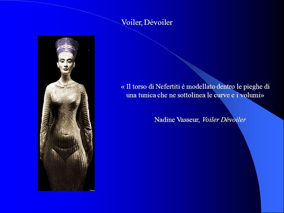 Voiler, Dévoiler « Il torso di Nefertiti è modellato dentro le pieghe di una tunica che ne sottolinea le curve e i volumi» Nadine Vasseur, Voiler Dévo