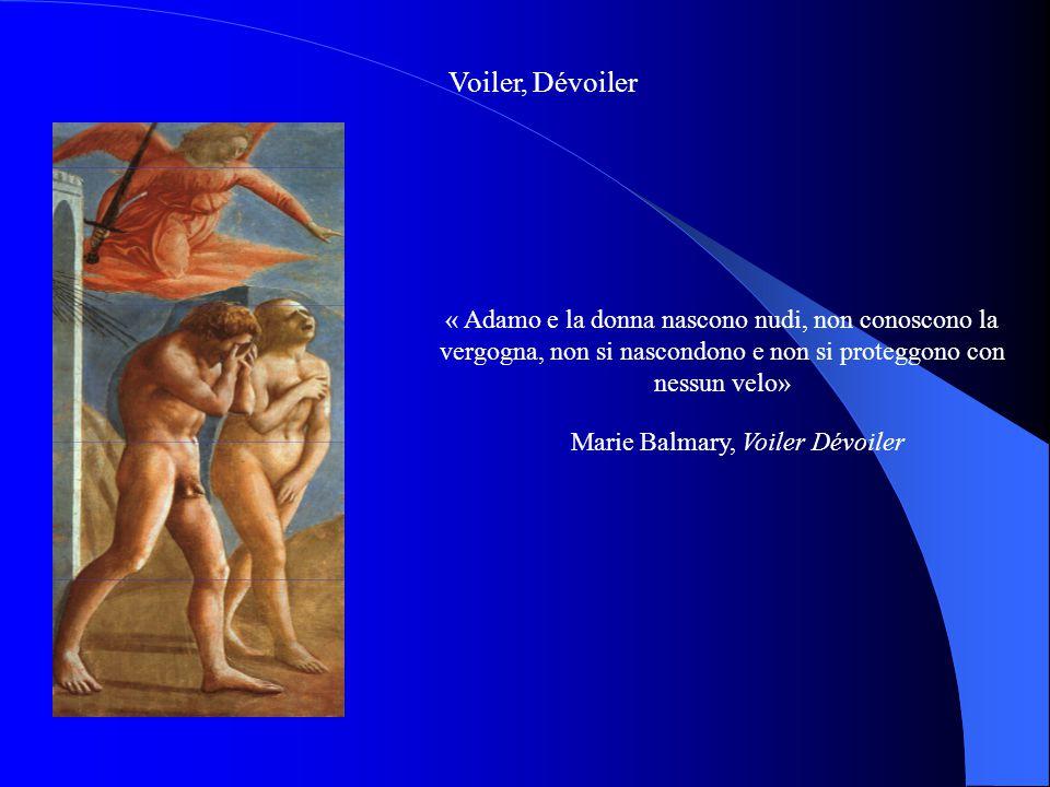 Voiler, Dévoiler « Adamo e la donna nascono nudi, non conoscono la vergogna, non si nascondono e non si proteggono con nessun velo» Marie Balmary, Voi