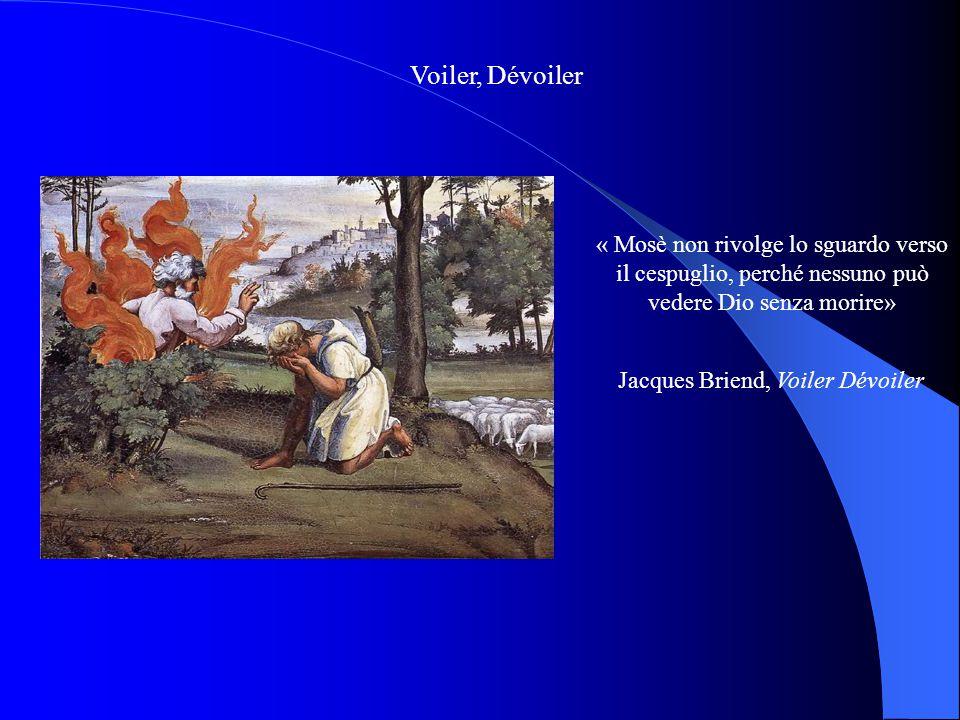 Voiler, Dévoiler « Mosè non rivolge lo sguardo verso il cespuglio, perché nessuno può vedere Dio senza morire» Jacques Briend, Voiler Dévoiler