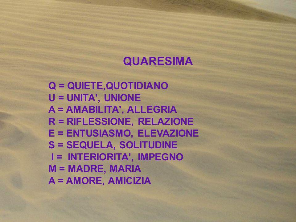 QUARESIMA Q = QUIETE,QUOTIDIANO U = UNITA , UNIONE A = AMABILITA , ALLEGRIA R = RIFLESSIONE, RELAZIONE E = ENTUSIASMO, ELEVAZIONE S = SEQUELA, SOLITUDINE I = INTERIORITA , IMPEGNO M = MADRE, MARIA A = AMORE, AMICIZIA