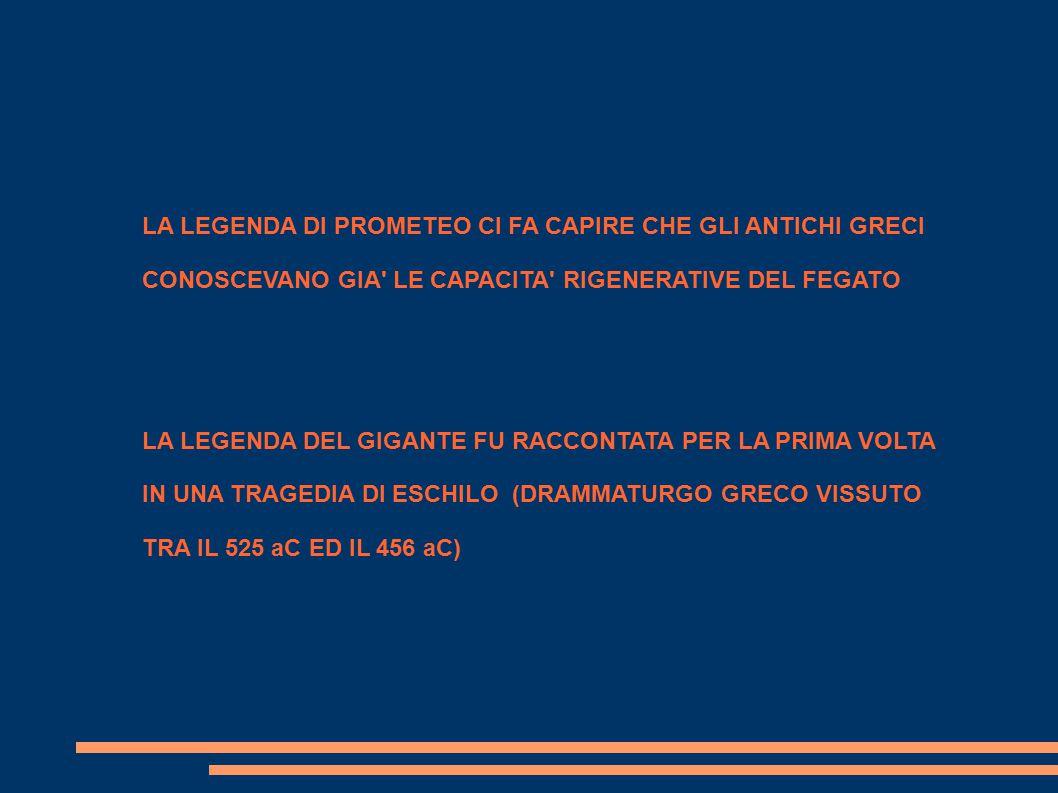 LA LEGENDA DI PROMETEO CI FA CAPIRE CHE GLI ANTICHI GRECI CONOSCEVANO GIA LE CAPACITA RIGENERATIVE DEL FEGATO LA LEGENDA DEL GIGANTE FU RACCONTATA PER LA PRIMA VOLTA IN UNA TRAGEDIA DI ESCHILO (DRAMMATURGO GRECO VISSUTO TRA IL 525 aC ED IL 456 aC)