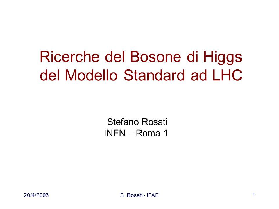 20/4/2006S. Rosati - IFAE1 Ricerche del Bosone di Higgs del Modello Standard ad LHC Stefano Rosati INFN – Roma 1