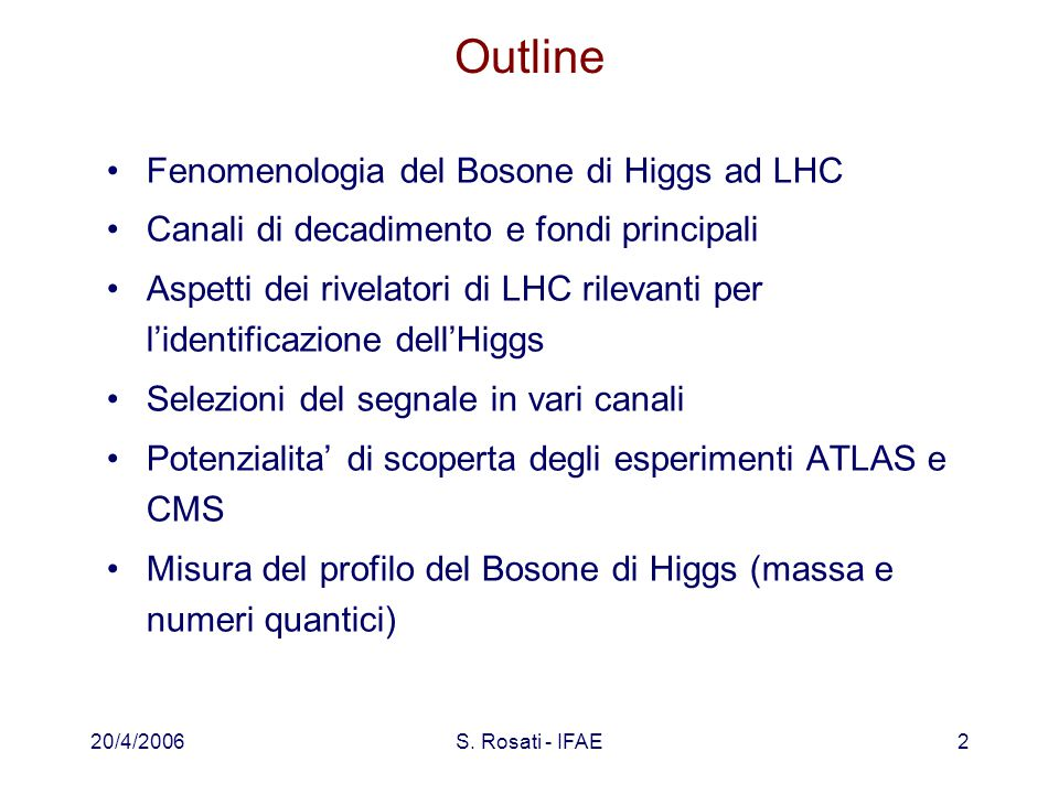 20/4/2006S. Rosati - IFAE2 Outline Fenomenologia del Bosone di Higgs ad LHC Canali di decadimento e fondi principali Aspetti dei rivelatori di LHC ril