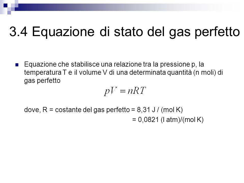 3.4 Equazione di stato del gas perfetto Equazione che stabilisce una relazione tra la pressione p, la temperatura T e il volume V di una determinata quantità (n moli) di gas perfetto dove, R = costante del gas perfetto = 8,31 J / (mol K) = 0,0821 (l atm)/(mol K)