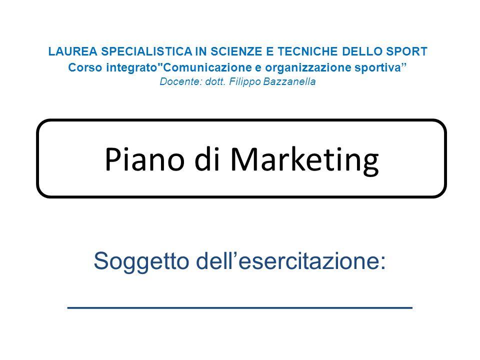 Piano di Marketing Soggetto dell'esercitazione: _____________________ LAUREA SPECIALISTICA IN SCIENZE E TECNICHE DELLO SPORT Corso integrato