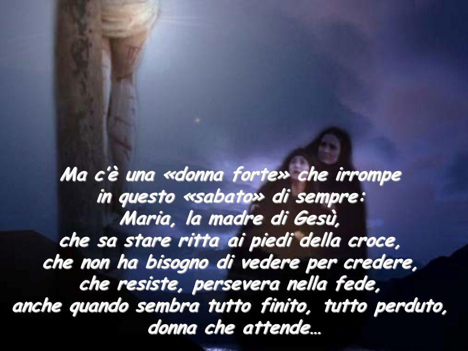 Ma c'è una «donna forte» che irrompe in questo «sabato» di sempre: Maria, la madre di Gesù, che sa stare ritta ai piedi della croce, che non ha bisogn