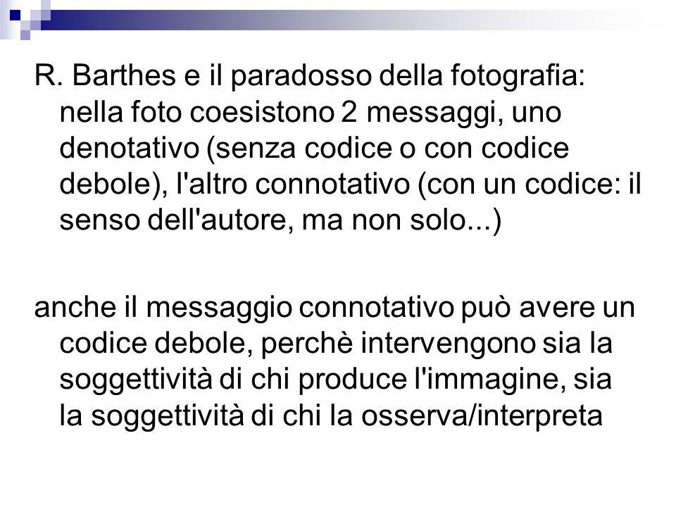 R. Barthes e il paradosso della fotografia: nella foto coesistono 2 messaggi, uno denotativo (senza codice o con codice debole), l'altro connotativo (