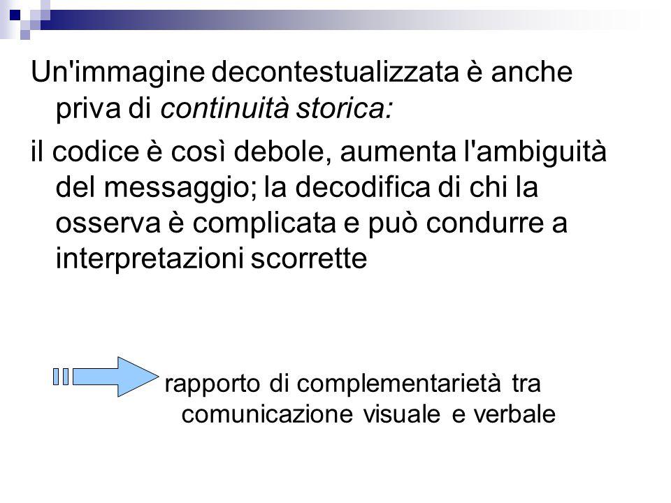 Un immagine decontestualizzata è anche priva di continuità storica: il codice è così debole, aumenta l ambiguità del messaggio; la decodifica di chi la osserva è complicata e può condurre a interpretazioni scorrette rapporto di complementarietà tra comunicazione visuale e verbale
