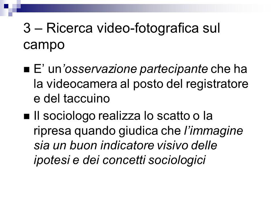 3 – Ricerca video-fotografica sul campo E' un'osservazione partecipante che ha la videocamera al posto del registratore e del taccuino Il sociologo realizza lo scatto o la ripresa quando giudica che l'immagine sia un buon indicatore visivo delle ipotesi e dei concetti sociologici
