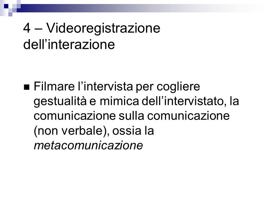 4 – Videoregistrazione dell'interazione Filmare l'intervista per cogliere gestualità e mimica dell'intervistato, la comunicazione sulla comunicazione (non verbale), ossia la metacomunicazione