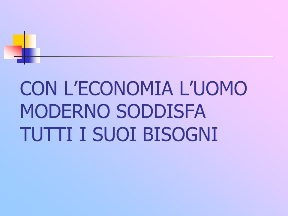 CON L'ECONOMIA L'UOMO MODERNO SODDISFA TUTTI I SUOI BISOGNI