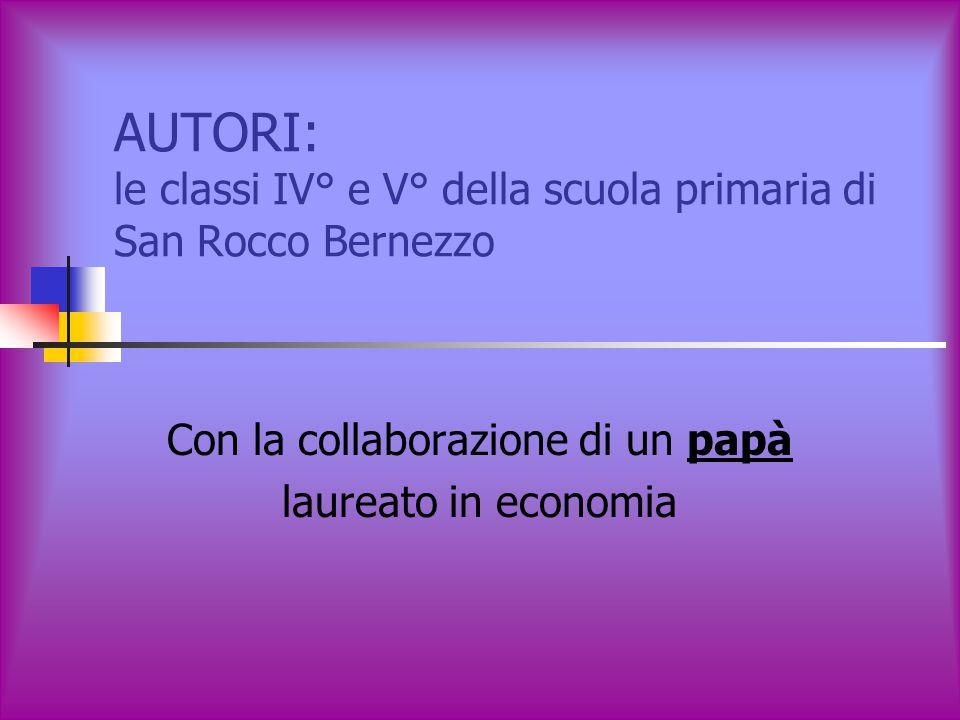 AUTORI: le classi IV° e V° della scuola primaria di San Rocco Bernezzo Con la collaborazione di un papà laureato in economia