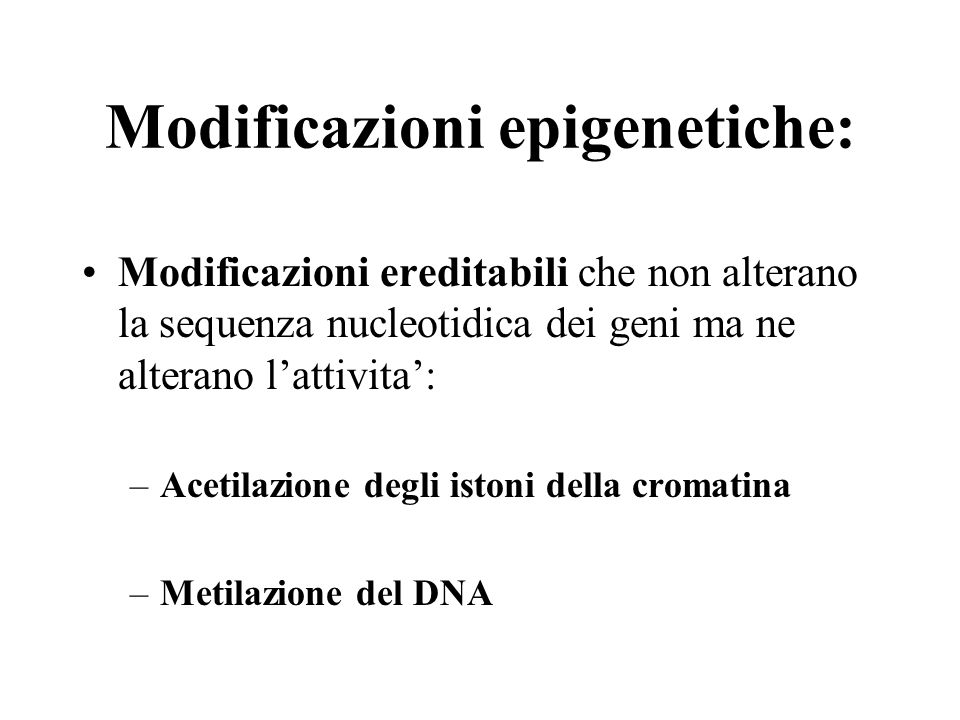 Modificazioni epigenetiche: Modificazioni ereditabili che non alterano la sequenza nucleotidica dei geni ma ne alterano l'attivita': –Acetilazione deg