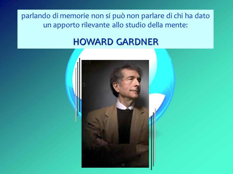 parlando di memorie non si può non parlare di chi ha dato un apporto rilevante allo studio della mente: HOWARD GARDNER