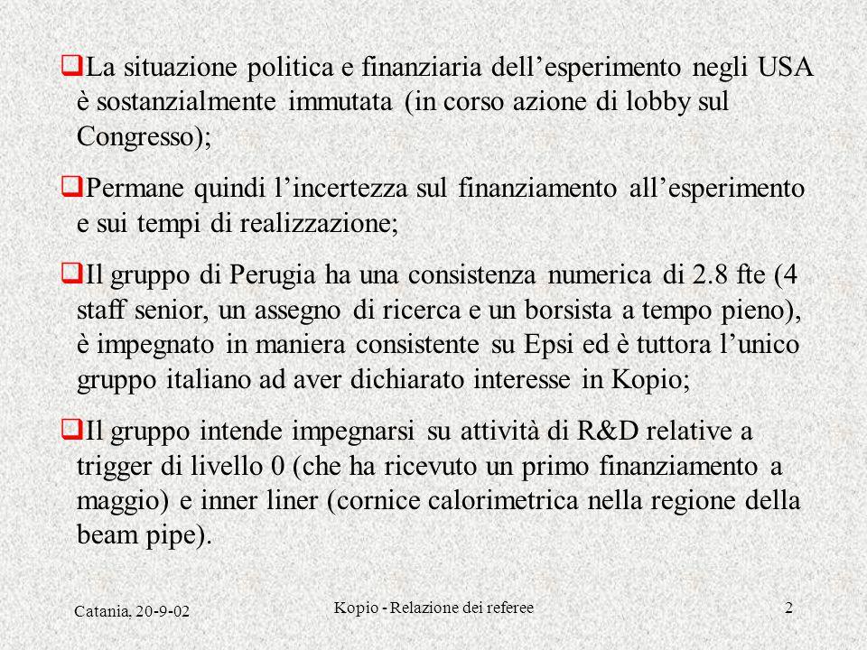 Catania, 20-9-02 Kopio - Relazione dei referee2  La situazione politica e finanziaria dell'esperimento negli USA è sostanzialmente immutata (in corso azione di lobby sul Congresso);  Permane quindi l'incertezza sul finanziamento all'esperimento e sui tempi di realizzazione;  Il gruppo di Perugia ha una consistenza numerica di 2.8 fte (4 staff senior, un assegno di ricerca e un borsista a tempo pieno), è impegnato in maniera consistente su Epsi ed è tuttora l'unico gruppo italiano ad aver dichiarato interesse in Kopio;  Il gruppo intende impegnarsi su attività di R&D relative a trigger di livello 0 (che ha ricevuto un primo finanziamento a maggio) e inner liner (cornice calorimetrica nella regione della beam pipe).
