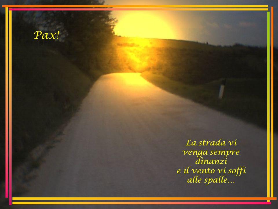 La strada vi venga sempre dinanzi e il vento vi soffi alle spalle… Pax!