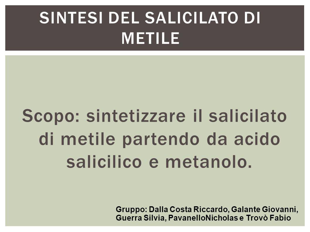 SINTESI DEL SALICILATO DI METILE Scopo: sintetizzare il salicilato di metile partendo da acido salicilico e metanolo. Gruppo: Dalla Costa Riccardo, Ga