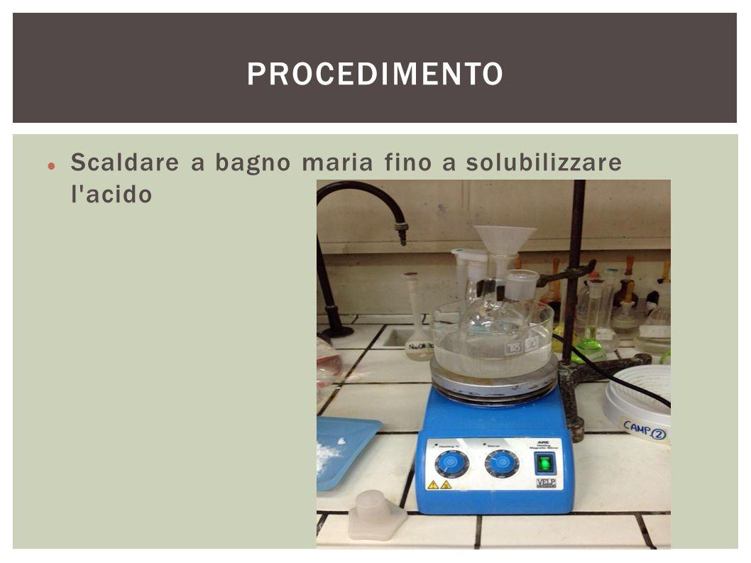 Scaldare a bagno maria fino a solubilizzare l'acido PROCEDIMENTO