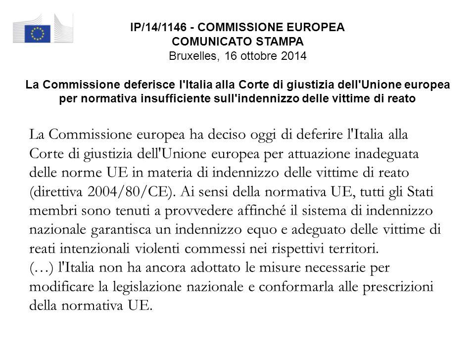 IP/14/1146 - COMMISSIONE EUROPEA COMUNICATO STAMPA Bruxelles, 16 ottobre 2014 La Commissione deferisce l Italia alla Corte di giustizia dell Unione europea per normativa insufficiente sull indennizzo delle vittime di reato La Commissione europea ha deciso oggi di deferire l Italia alla Corte di giustizia dell Unione europea per attuazione inadeguata delle norme UE in materia di indennizzo delle vittime di reato (direttiva 2004/80/CE).