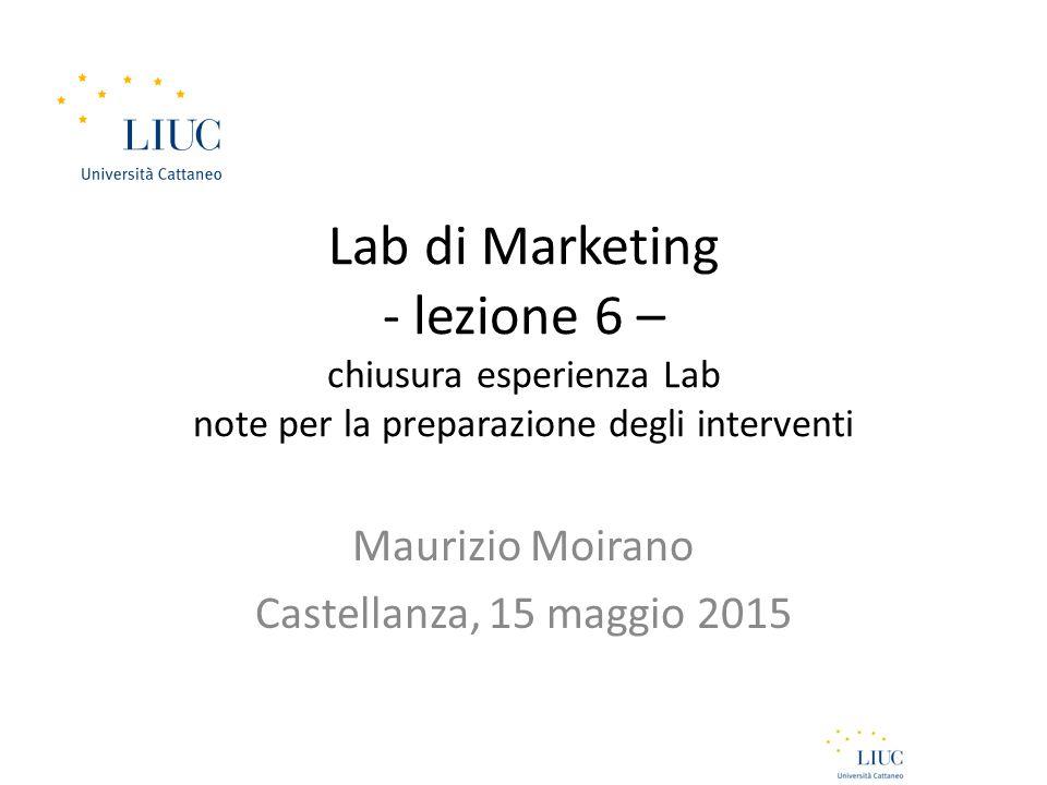 Lab di Marketing - lezione 6 – chiusura esperienza Lab note per la preparazione degli interventi Maurizio Moirano Castellanza, 15 maggio 2015