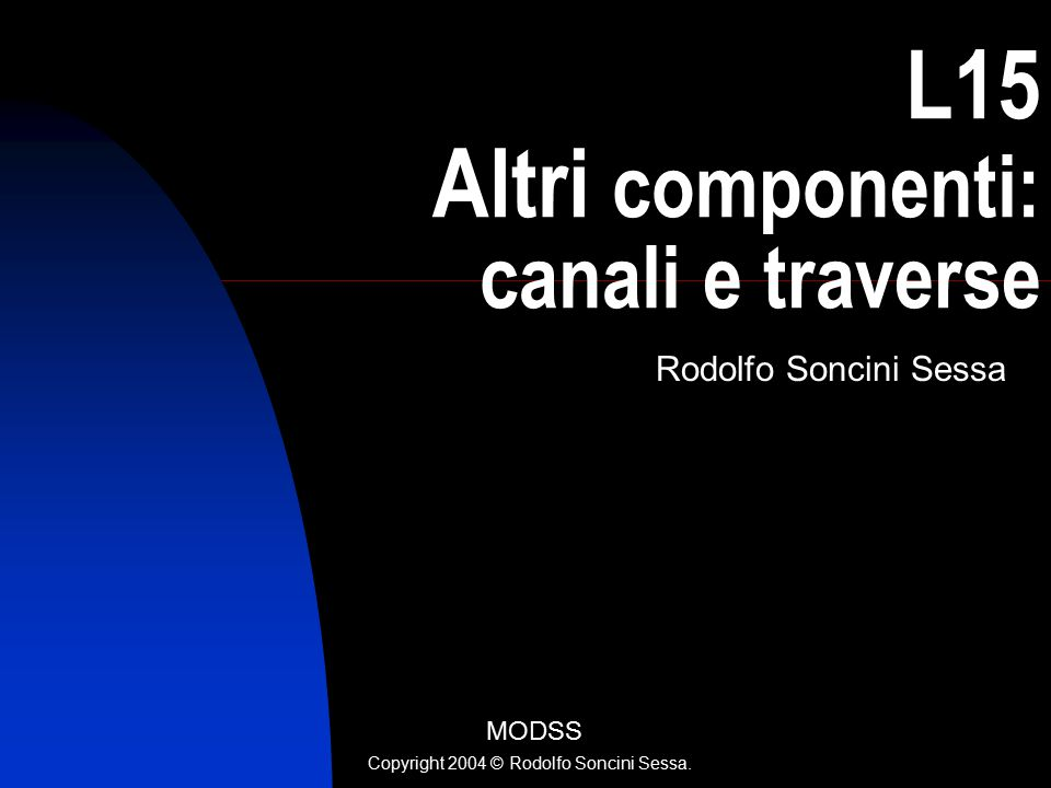 L15 Altri componenti: canali e traverse Rodolfo Soncini Sessa MODSS Copyright 2004 © Rodolfo Soncini Sessa.