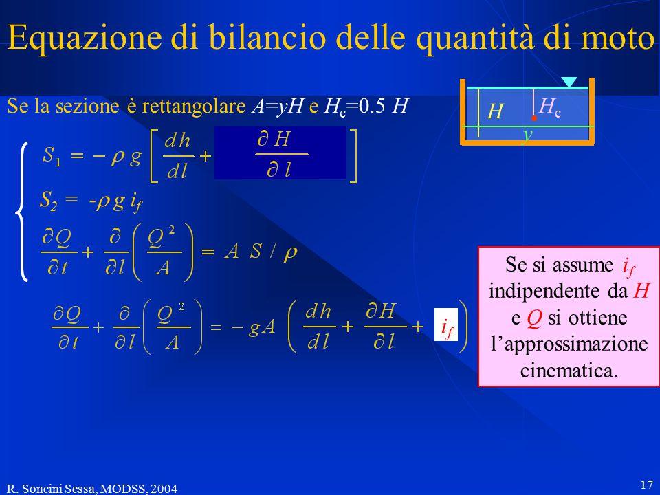 R. Soncini Sessa, MODSS, 2004 17 Equazione di bilancio delle quantità di moto Se la sezione è rettangolare A=yH e H c =0.5 H HcHc H y S 2 = -  g i f