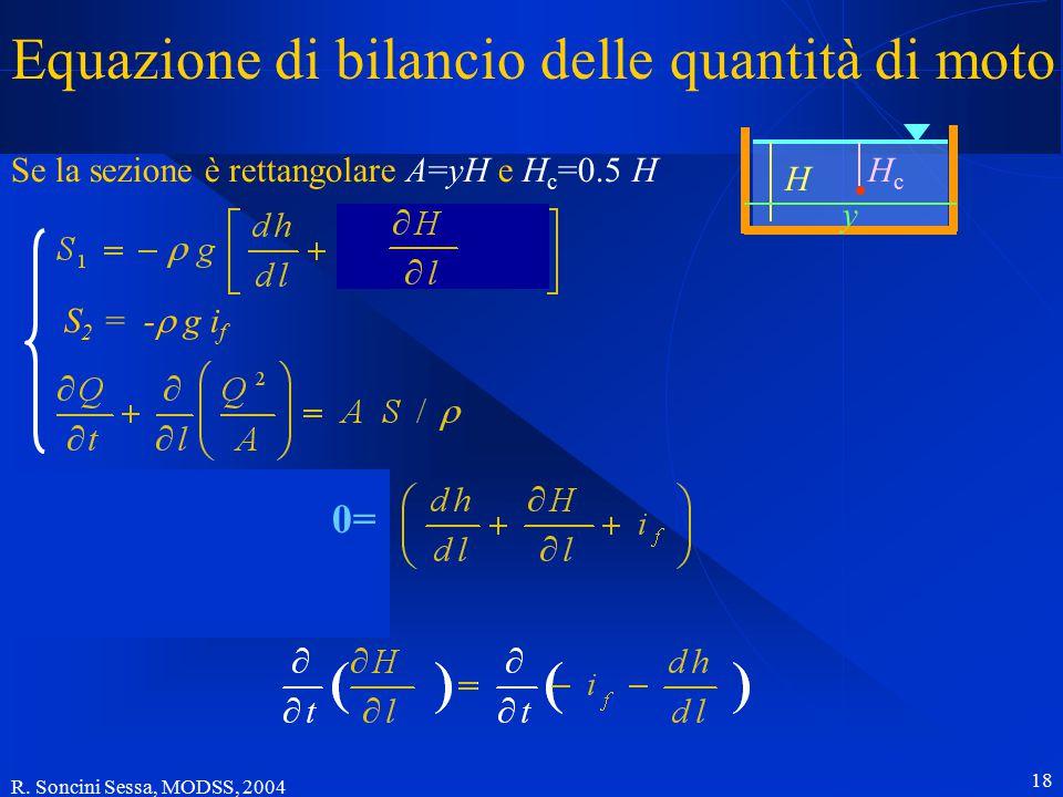 R. Soncini Sessa, MODSS, 2004 18 Equazione di bilancio delle quantità di moto Se la sezione è rettangolare A=yH e H c =0.5 H S 2 = -  g i f HcHc H y