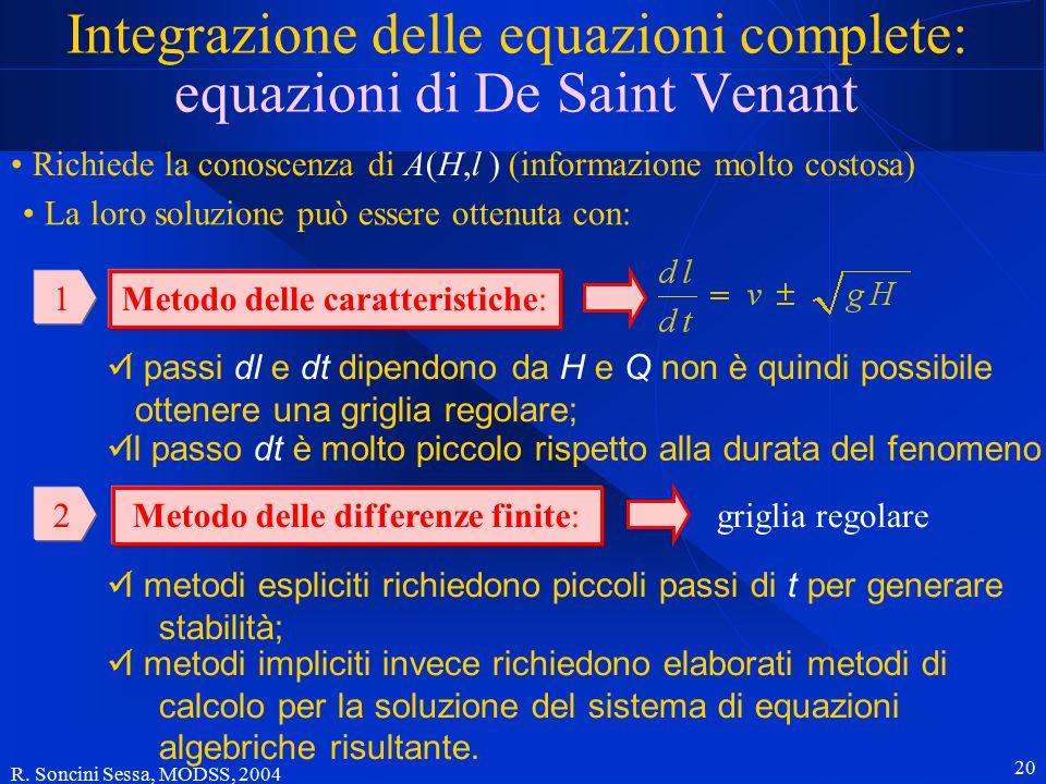 R. Soncini Sessa, MODSS, 2004 20 Integrazione delle equazioni complete: equazioni di De Saint Venant Richiede la conoscenza di A(H,l ) (informazione m