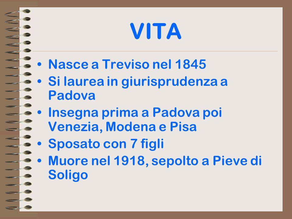 VITA Nasce a Treviso nel 1845 Si laurea in giurisprudenza a Padova Insegna prima a Padova poi Venezia, Modena e Pisa Sposato con 7 figli Muore nel 1918, sepolto a Pieve di Soligo