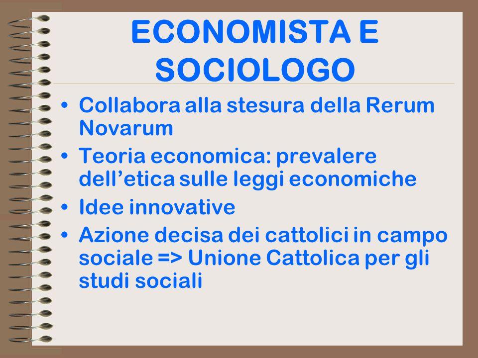ECONOMISTA E SOCIOLOGO Collabora alla stesura della Rerum Novarum Teoria economica: prevalere dell'etica sulle leggi economiche Idee innovative Azione decisa dei cattolici in campo sociale => Unione Cattolica per gli studi sociali
