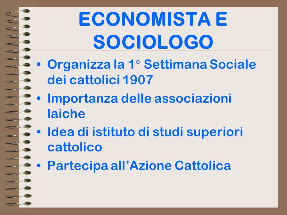 ECONOMISTA E SOCIOLOGO Organizza la 1° Settimana Sociale dei cattolici 1907 Importanza delle associazioni laiche Idea di istituto di studi superiori cattolico Partecipa all'Azione Cattolica