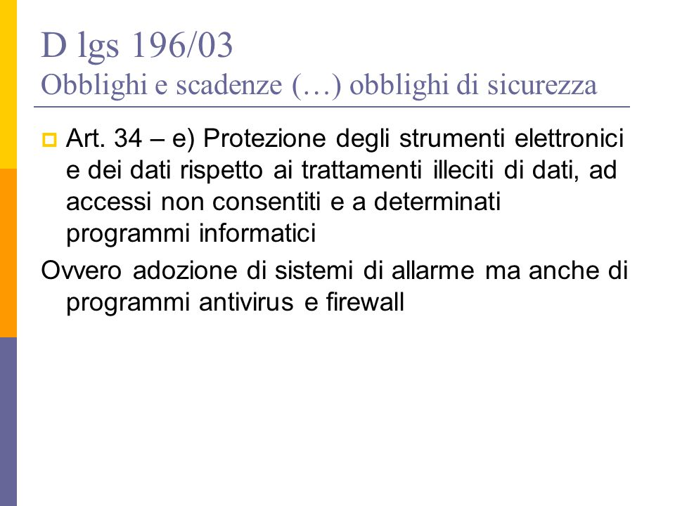 D lgs 196/03 Obblighi e scadenze (…) obblighi di sicurezza  Art. 34 – e) Protezione degli strumenti elettronici e dei dati rispetto ai trattamenti il