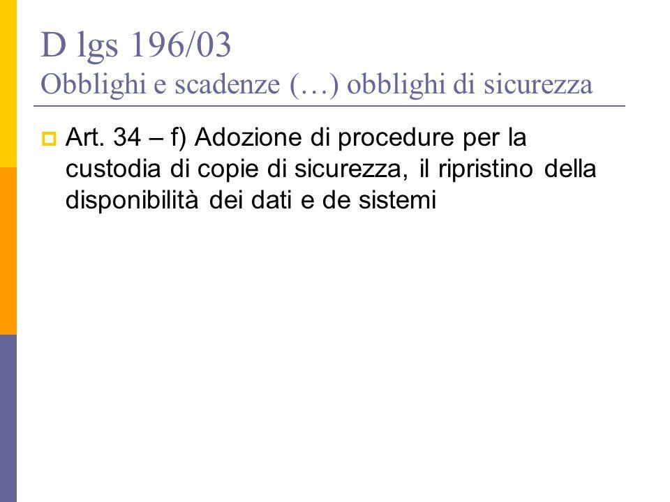 D lgs 196/03 Obblighi e scadenze (…) obblighi di sicurezza  Art. 34 – f) Adozione di procedure per la custodia di copie di sicurezza, il ripristino d
