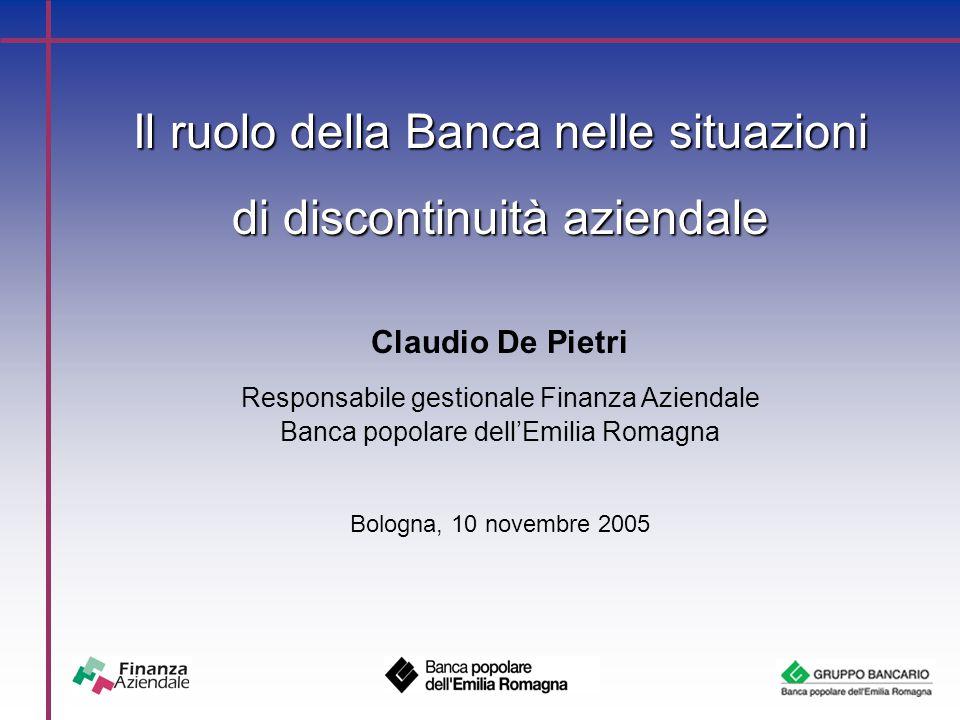 Il ruolo della Banca nelle situazioni di discontinuità aziendale Claudio De Pietri Responsabile gestionale Finanza Aziendale Banca popolare dell'Emilia Romagna Bologna, 10 novembre 2005