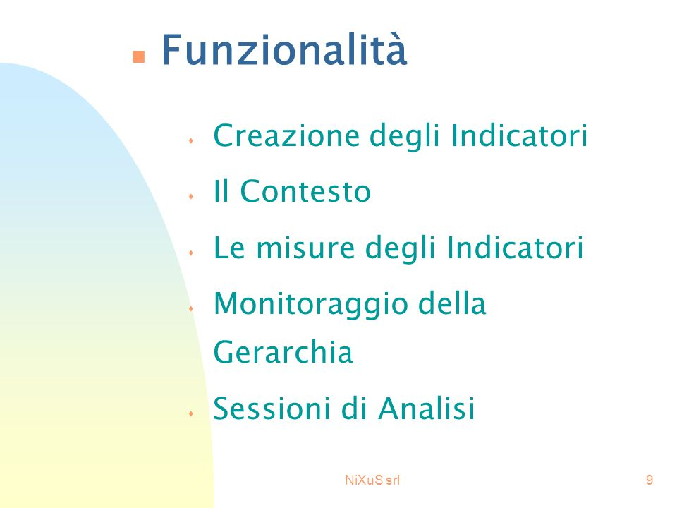 NiXuS srl9 n Funzionalità s Creazione degli Indicatori s Il Contesto s Le misure degli Indicatori s Monitoraggio della Gerarchia s Sessioni di Analisi