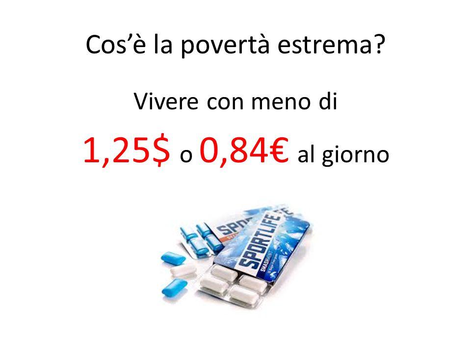 Cos'è la povertà estrema Vivere con meno di 1,25$ o 0,84€ al giorno
