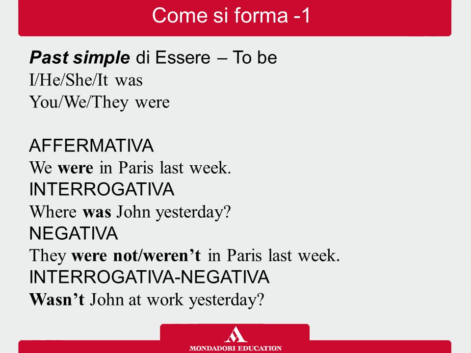 Come si forma -1 Past simple di Essere – To be I/He/She/It was You/We/They were AFFERMATIVA We were in Paris last week. INTERROGATIVA Where was John y
