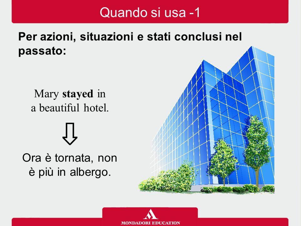 Mary stayed in a beautiful hotel. ⇩ Ora è tornata, non è più in albergo. Quando si usa -1 Per azioni, situazioni e stati conclusi nel passato: