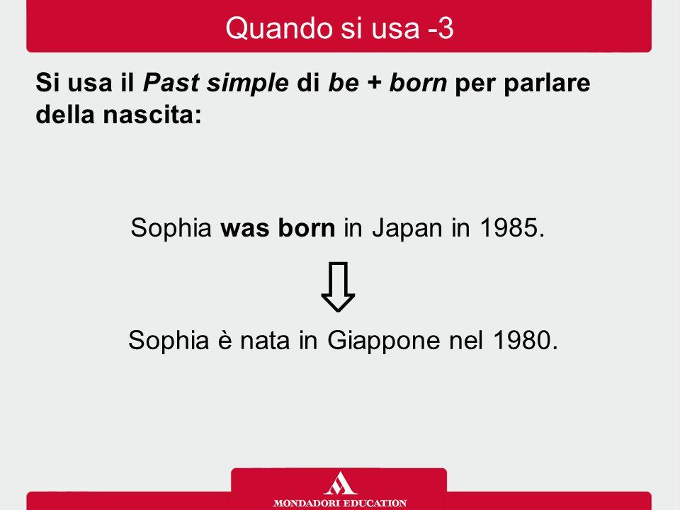 Sophia was born in Japan in 1985. ⇩ Si usa il Past simple di be + born per parlare della nascita: Sophia è nata in Giappone nel 1980. Quando si usa -3