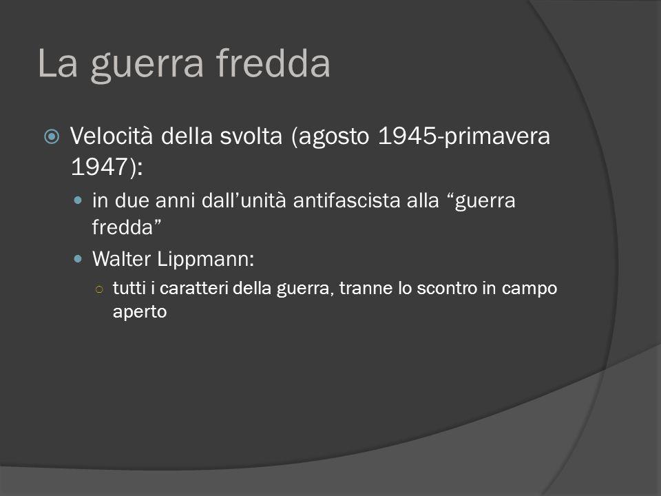 La guerra fredda  Velocità della svolta (agosto 1945-primavera 1947): in due anni dall'unità antifascista alla guerra fredda Walter Lippmann: ○ tutti i caratteri della guerra, tranne lo scontro in campo aperto