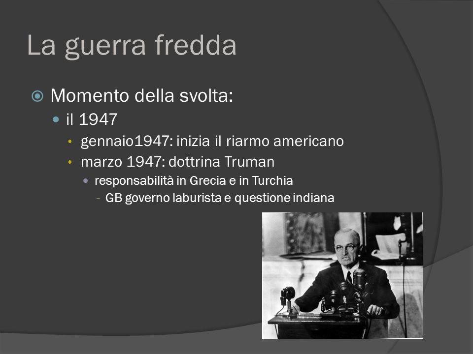 La guerra fredda  Momento della svolta: il 1947 gennaio1947: inizia il riarmo americano marzo 1947: dottrina Truman responsabilità in Grecia e in Turchia - GB governo laburista e questione indiana