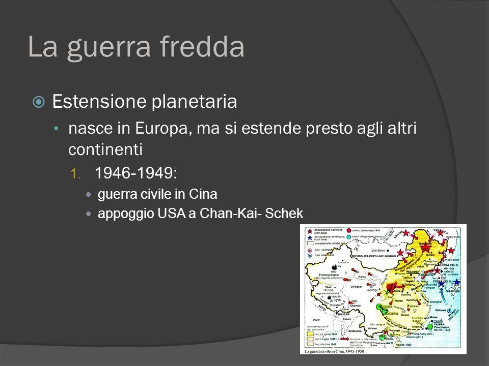 La guerra fredda  Estensione planetaria nasce in Europa, ma si estende presto agli altri continenti 1. 1946-1949: guerra civile in Cina appoggio USA