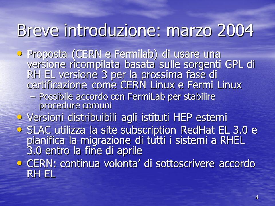 4 Breve introduzione: marzo 2004 Proposta (CERN e Fermilab) di usare una versione ricompilata basata sulle sorgenti GPL di RH EL versione 3 per la prossima fase di certificazione come CERN Linux e Fermi Linux Proposta (CERN e Fermilab) di usare una versione ricompilata basata sulle sorgenti GPL di RH EL versione 3 per la prossima fase di certificazione come CERN Linux e Fermi Linux –Possibile accordo con FermiLab per stabilire procedure comuni Versioni distribuibili agli istituti HEP esterni Versioni distribuibili agli istituti HEP esterni SLAC utilizza la site subscription RedHat EL 3.0 e pianifica la migrazione di tutti i sistemi a RHEL 3.0 entro la fine di aprile SLAC utilizza la site subscription RedHat EL 3.0 e pianifica la migrazione di tutti i sistemi a RHEL 3.0 entro la fine di aprile CERN: continua volonta' di sottoscrivere accordo RH EL CERN: continua volonta' di sottoscrivere accordo RH EL