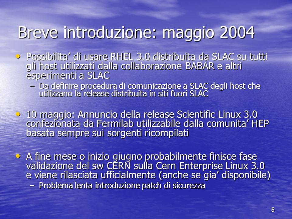 5 Breve introduzione: maggio 2004 Possibilita' di usare RHEL 3.0 distribuita da SLAC su tutti gli host utilizzati dalla collaborazione BABAR e altri esperimenti a SLAC Possibilita' di usare RHEL 3.0 distribuita da SLAC su tutti gli host utilizzati dalla collaborazione BABAR e altri esperimenti a SLAC –Da definire procedura di comunicazione a SLAC degli host che utilizzano la release distribuita in siti fuori SLAC 10 maggio: Annuncio della release Scientific Linux 3.0 confezionata da Fermilab utilizzabile dalla comunita' HEP basata sempre sui sorgenti ricompilati 10 maggio: Annuncio della release Scientific Linux 3.0 confezionata da Fermilab utilizzabile dalla comunita' HEP basata sempre sui sorgenti ricompilati A fine mese o inizio giugno probabilmente finisce fase validazione del sw CERN sulla Cern Enterprise Linux 3.0 e viene rilasciata ufficialmente (anche se gia' disponibile) A fine mese o inizio giugno probabilmente finisce fase validazione del sw CERN sulla Cern Enterprise Linux 3.0 e viene rilasciata ufficialmente (anche se gia' disponibile) –Problema lenta introduzione patch di sicurezza