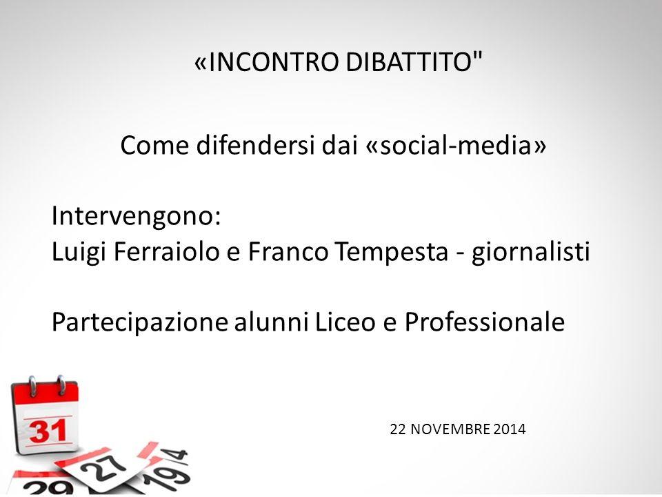 Come difendersi dai «social-media» Intervengono: Luigi Ferraiolo e Franco Tempesta - giornalisti Partecipazione alunni Liceo e Professionale 22 NOVEMB